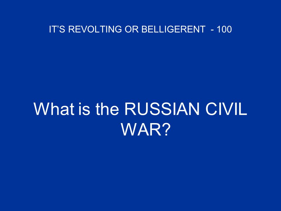IT'S REVOLTING OR BELLIGERENT - 100 What is the RUSSIAN CIVIL WAR