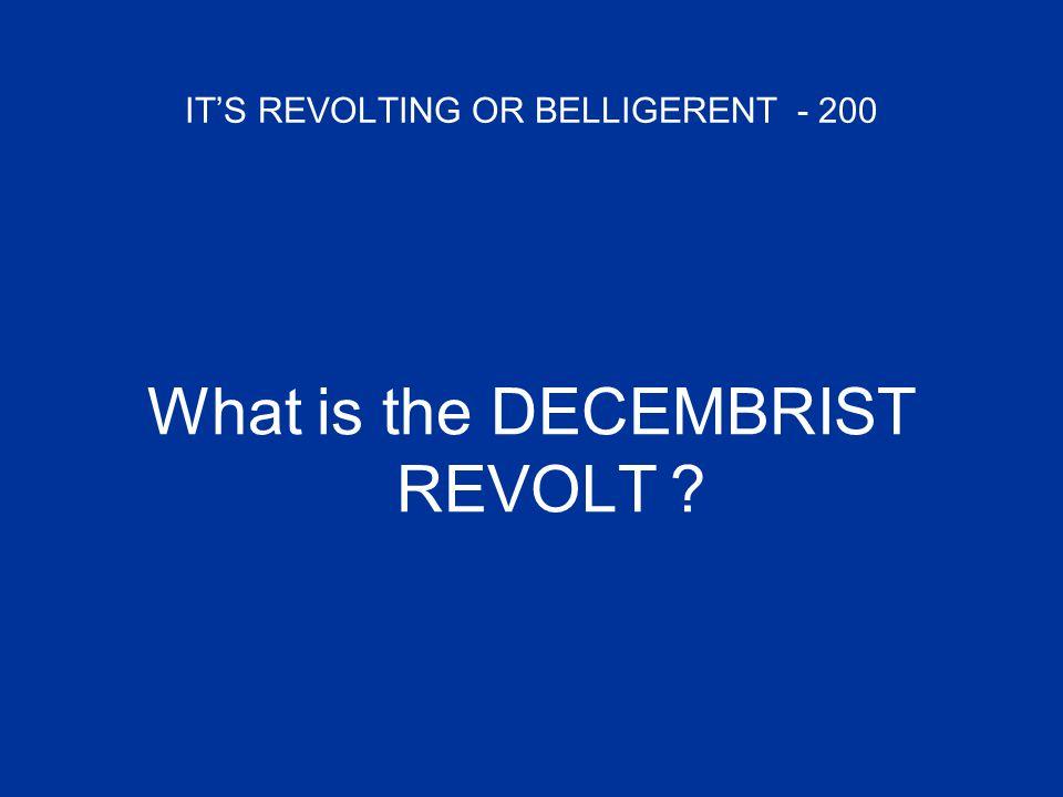 IT'S REVOLTING OR BELLIGERENT - 200 What is the DECEMBRIST REVOLT ?