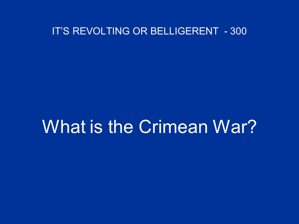 IT'S REVOLTING OR BELLIGERENT - 300 What is the Crimean War?