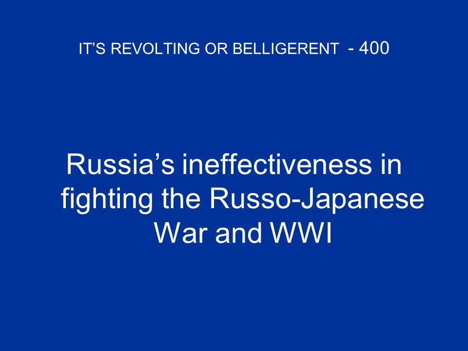IT'S REVOLTING OR BELLIGERENT - 400 Russia's ineffectiveness in fighting the Russo-Japanese War and WWI