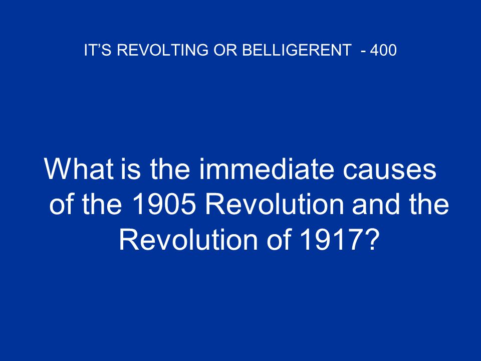IT'S REVOLTING OR BELLIGERENT - 400 What is the immediate causes of the 1905 Revolution and the Revolution of 1917