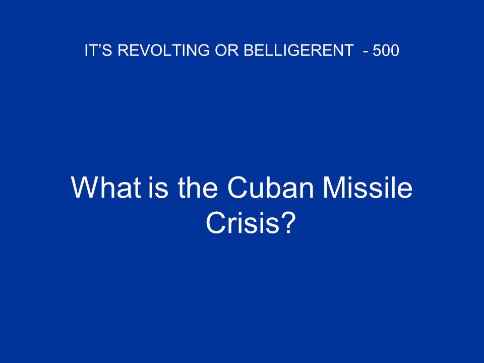 IT'S REVOLTING OR BELLIGERENT - 500 What is the Cuban Missile Crisis?