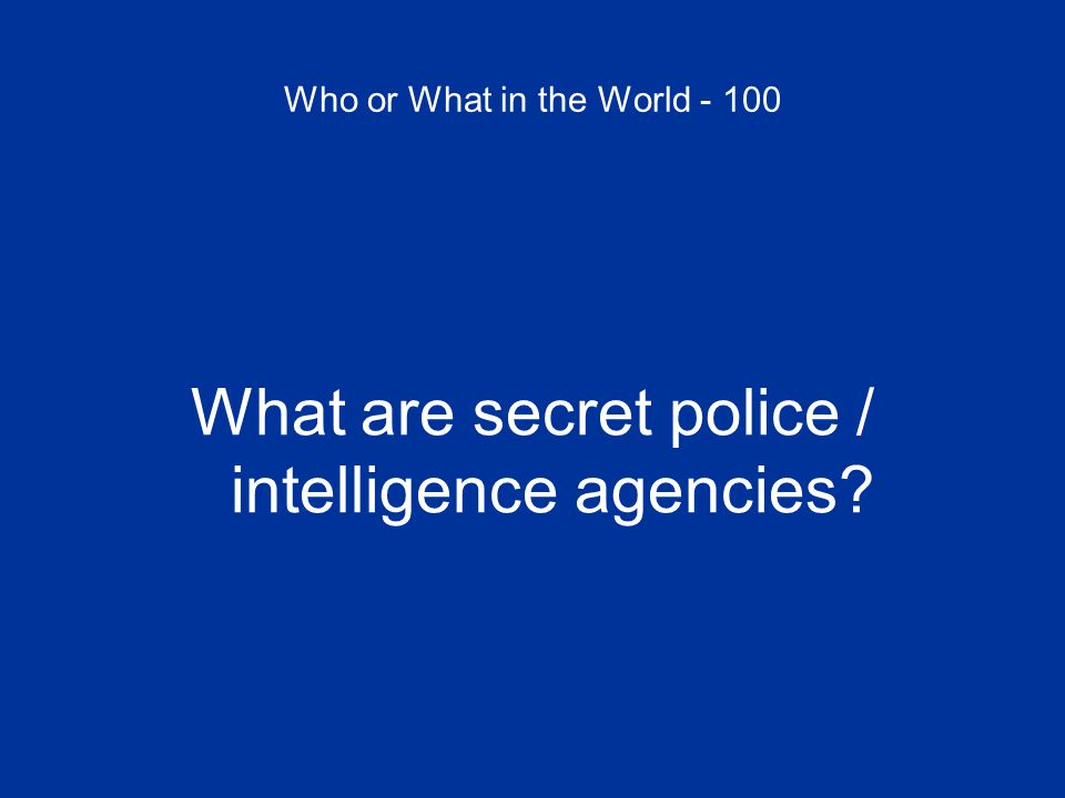 Who or What in the World - 100 What are secret police / intelligence agencies?