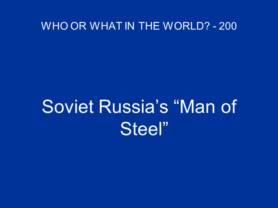 WHO OR WHAT IN THE WORLD? - 200 Soviet Russia's Man of Steel