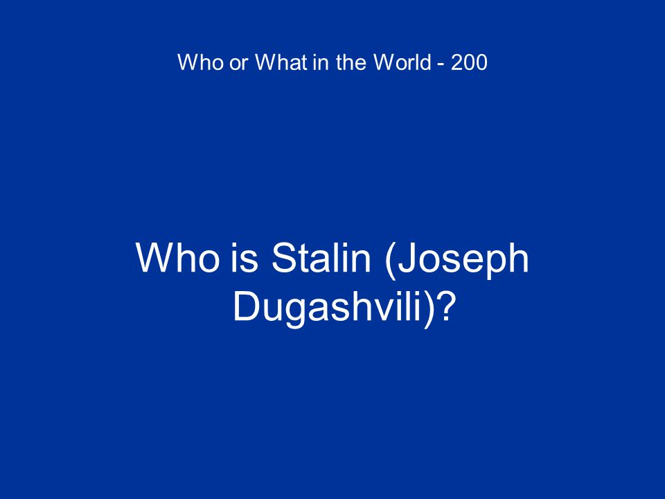 Who or What in the World - 200 Who is Stalin (Joseph Dugashvili)
