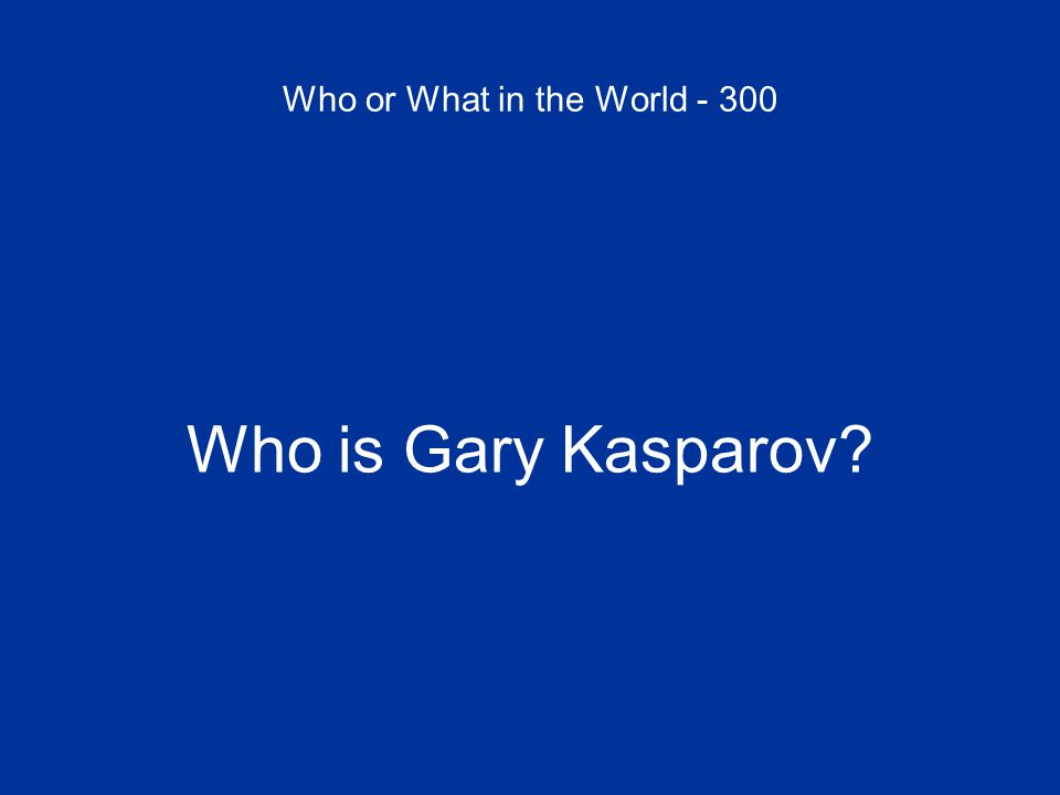 Who or What in the World - 300 Who is Gary Kasparov?