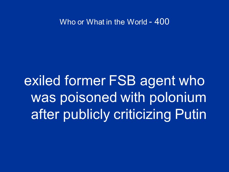 Who or What in the World - 400 exiled former FSB agent who was poisoned with polonium after publicly criticizing Putin
