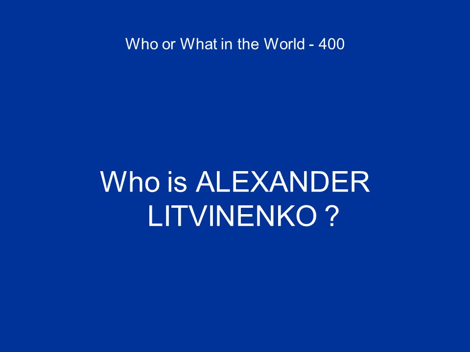 Who or What in the World - 400 Who is ALEXANDER LITVINENKO ?
