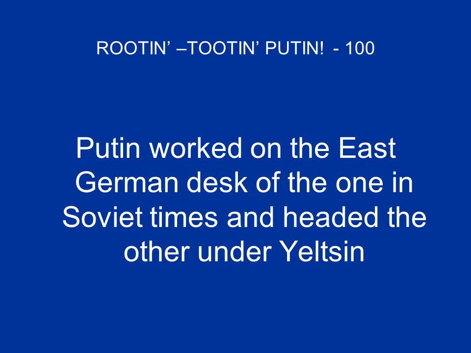 ROOTIN' –TOOTIN' PUTIN.