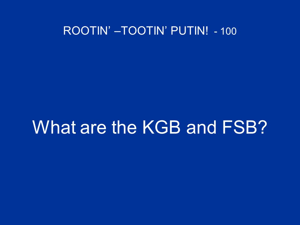 ROOTIN' –TOOTIN' PUTIN! - 100 What are the KGB and FSB