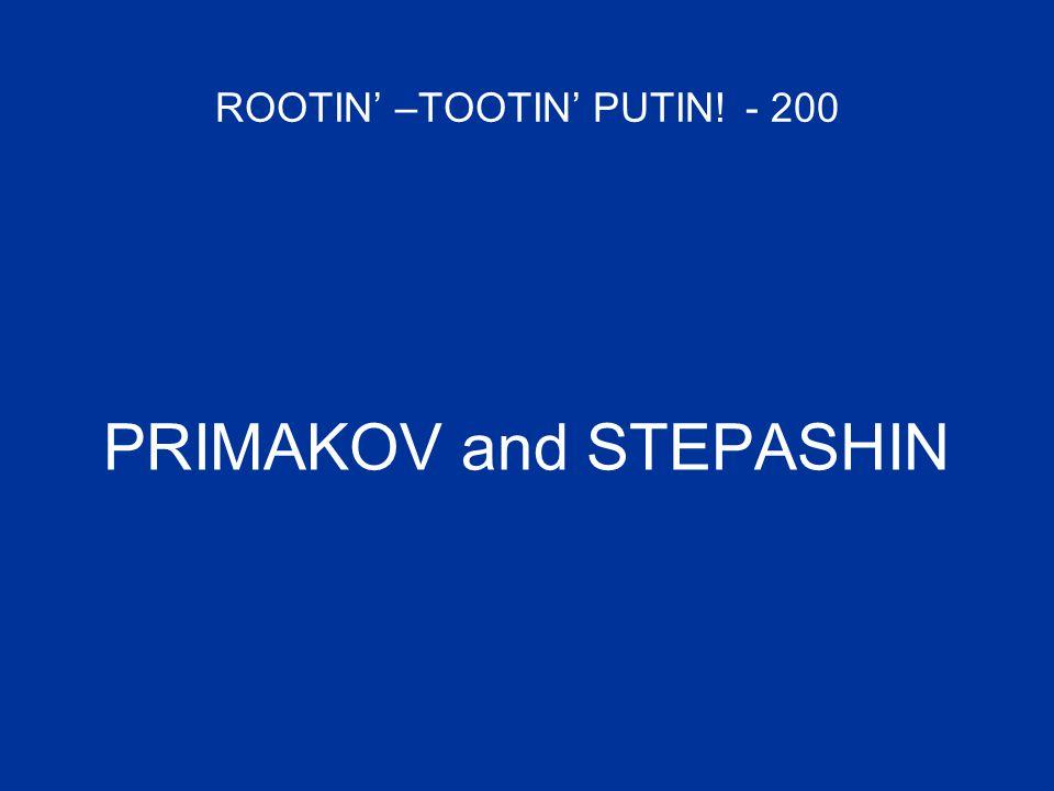 ROOTIN' –TOOTIN' PUTIN! - 200 PRIMAKOV and STEPASHIN