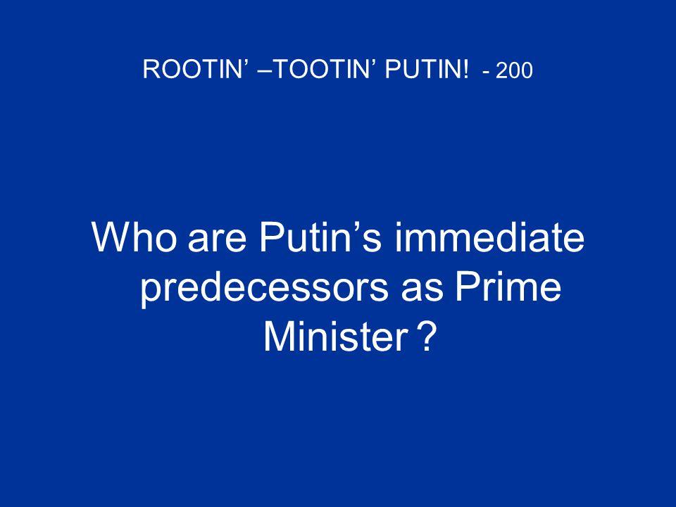 ROOTIN' –TOOTIN' PUTIN! - 200 Who are Putin's immediate predecessors as Prime Minister ?