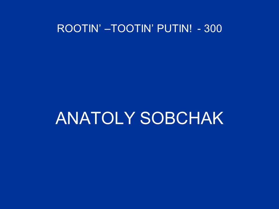 ROOTIN' –TOOTIN' PUTIN! - 300 ANATOLY SOBCHAK