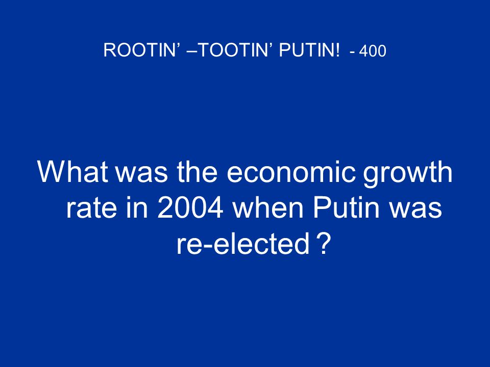 ROOTIN' –TOOTIN' PUTIN! - 400 What was the economic growth rate in 2004 when Putin was re-elected