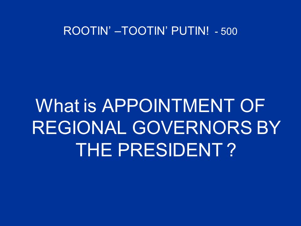 ROOTIN' –TOOTIN' PUTIN! - 500 What is APPOINTMENT OF REGIONAL GOVERNORS BY THE PRESIDENT