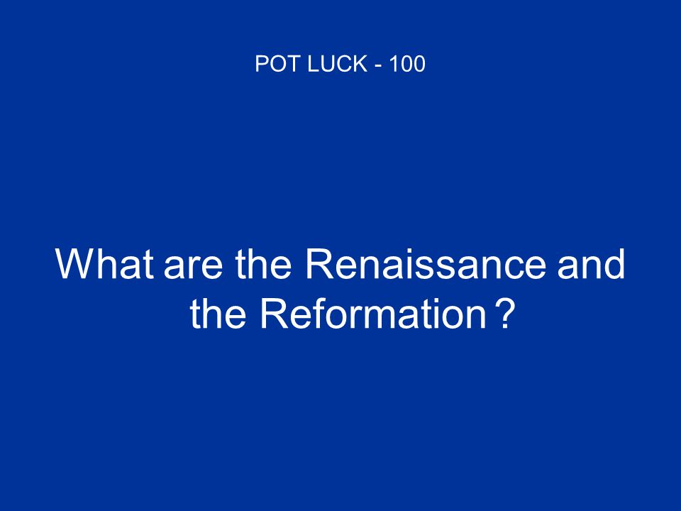 POT LUCK - 100 What are the Renaissance and the Reformation