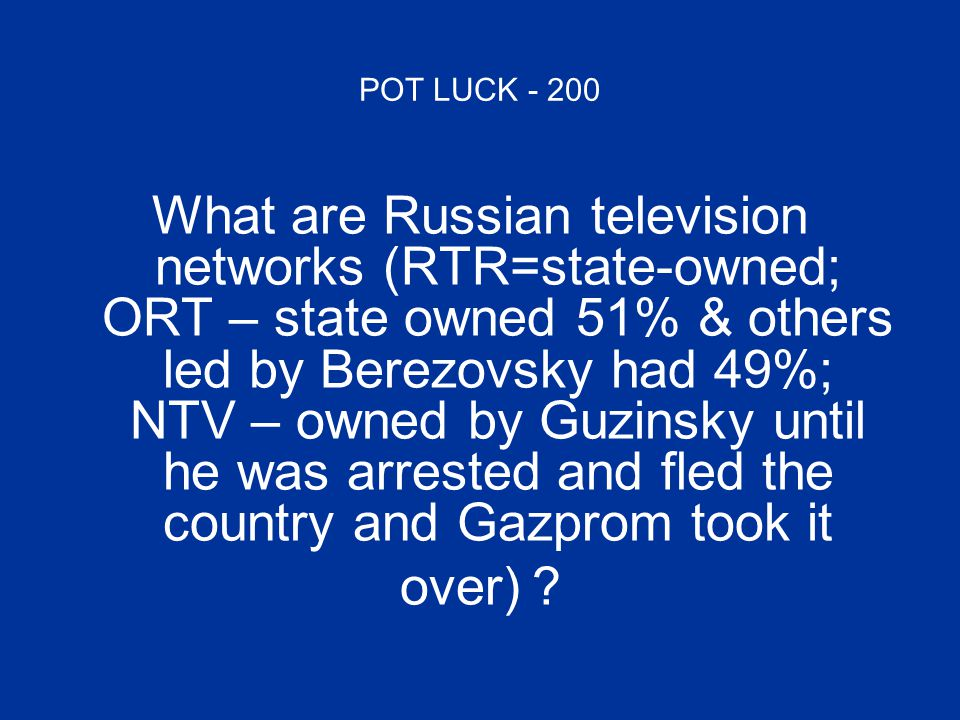 POT LUCK - 200 What are Russian television networks (RTR=state-owned; ORT – state owned 51% & others led by Berezovsky had 49%; NTV – owned by Guzinsky until he was arrested and fled the country and Gazprom took it over)