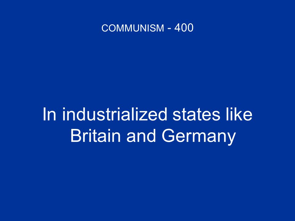 COMMUNISM - 400 In industrialized states like Britain and Germany