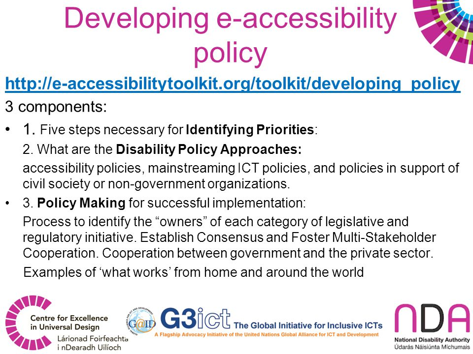 Developing e-accessibility policy http://e-accessibilitytoolkit.org/toolkit/developing_policy 3 components: 1.