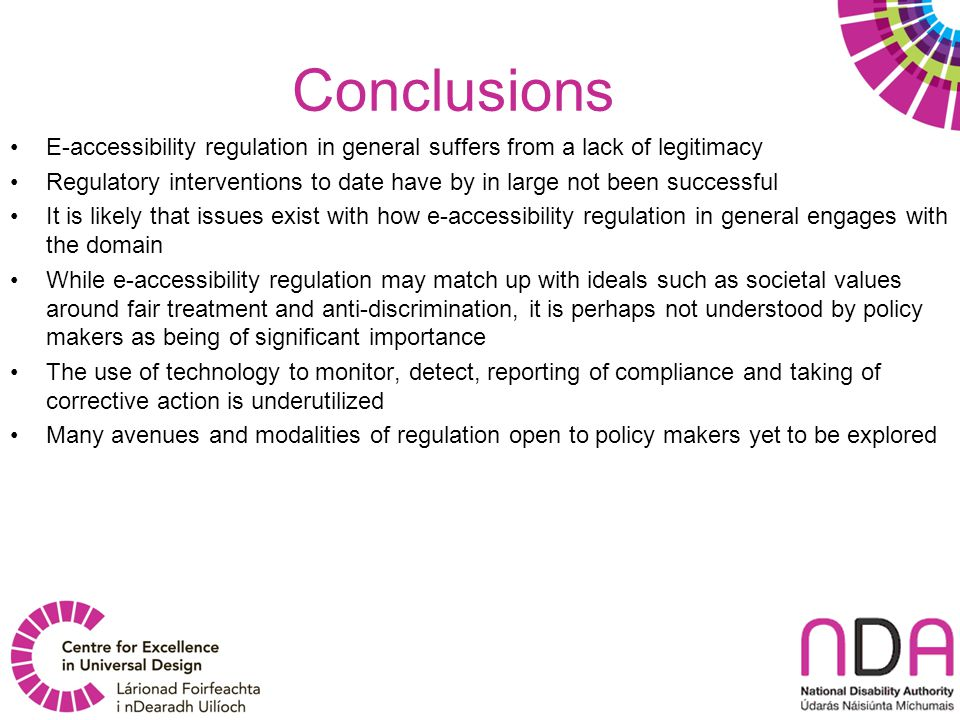 Conclusions E-accessibility regulation in general suffers from a lack of legitimacy Regulatory interventions to date have by in large not been successful It is likely that issues exist with how e-accessibility regulation in general engages with the domain While e-accessibility regulation may match up with ideals such as societal values around fair treatment and anti-discrimination, it is perhaps not understood by policy makers as being of significant importance The use of technology to monitor, detect, reporting of compliance and taking of corrective action is underutilized Many avenues and modalities of regulation open to policy makers yet to be explored