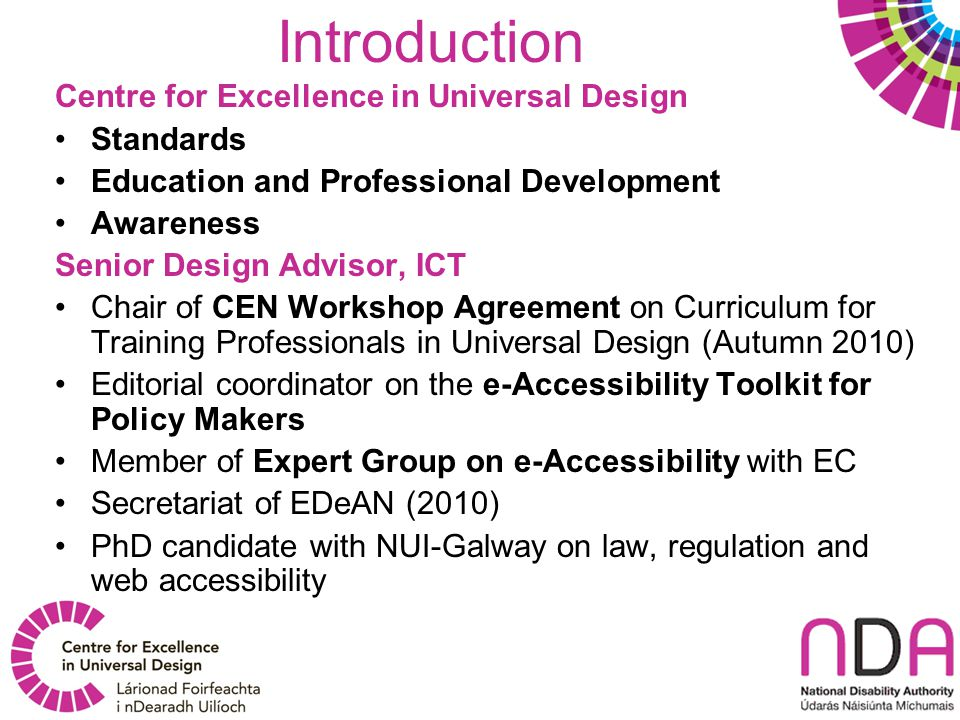 Introduction Centre for Excellence in Universal Design Standards Education and Professional Development Awareness Senior Design Advisor, ICT Chair of CEN Workshop Agreement on Curriculum for Training Professionals in Universal Design (Autumn 2010) Editorial coordinator on the e-Accessibility Toolkit for Policy Makers Member of Expert Group on e-Accessibility with EC Secretariat of EDeAN (2010) PhD candidate with NUI-Galway on law, regulation and web accessibility
