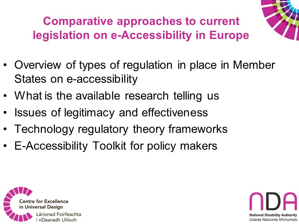 Comparative approaches to current legislation on e-Accessibility in Europe Overview of types of regulation in place in Member States on e-accessibility What is the available research telling us Issues of legitimacy and effectiveness Technology regulatory theory frameworks E-Accessibility Toolkit for policy makers