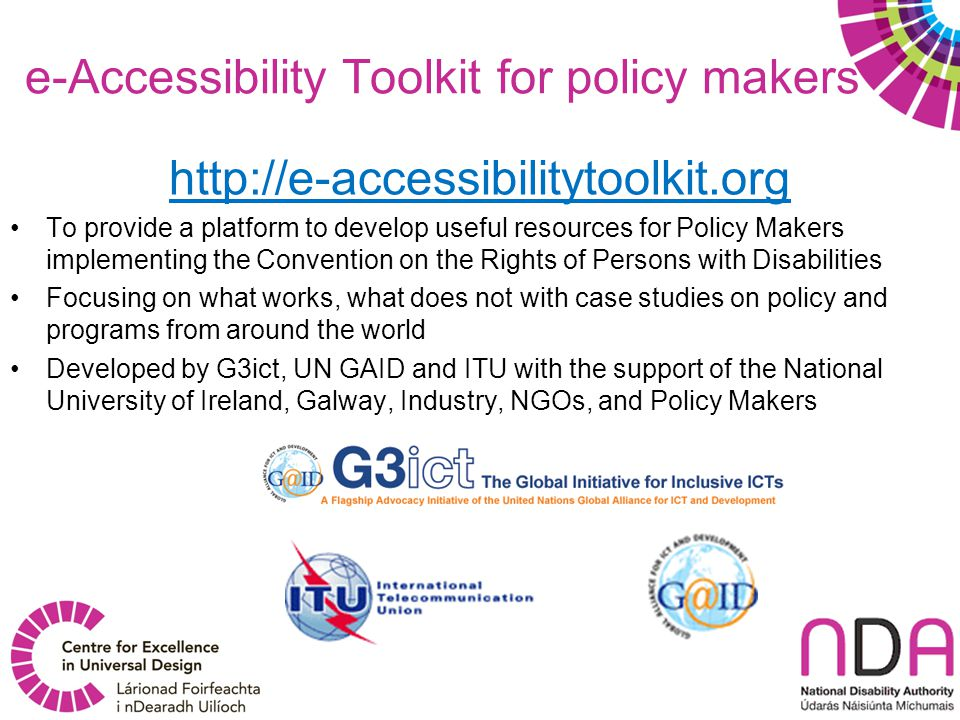 e-Accessibility Toolkit for policy makers http://e-accessibilitytoolkit.org To provide a platform to develop useful resources for Policy Makers implem