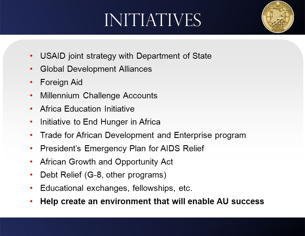 USAID joint strategy with Department of State Global Development Alliances Foreign Aid Millennium Challenge Accounts Africa Education Initiative Initiative to End Hunger in Africa Trade for African Development and Enterprise program President's Emergency Plan for AIDS Relief African Growth and Opportunity Act Debt Relief (G-8, other programs) Educational exchanges, fellowships, etc.