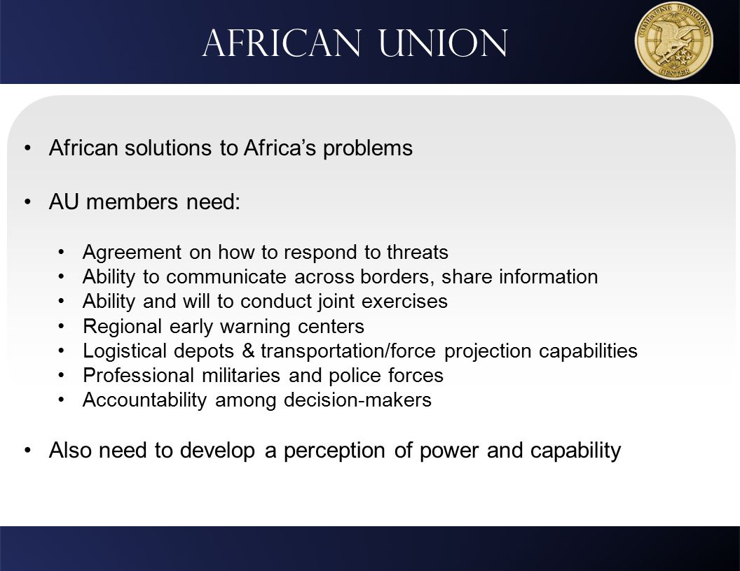 African Union African solutions to Africa's problems AU members need: Agreement on how to respond to threats Ability to communicate across borders, share information Ability and will to conduct joint exercises Regional early warning centers Logistical depots & transportation/force projection capabilities Professional militaries and police forces Accountability among decision-makers Also need to develop a perception of power and capability