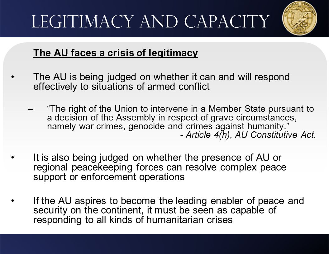 Legitimacy and Capacity The AU faces a crisis of legitimacy The AU is being judged on whether it can and will respond effectively to situations of armed conflict – The right of the Union to intervene in a Member State pursuant to a decision of the Assembly in respect of grave circumstances, namely war crimes, genocide and crimes against humanity. - Article 4(h), AU Constitutive Act.