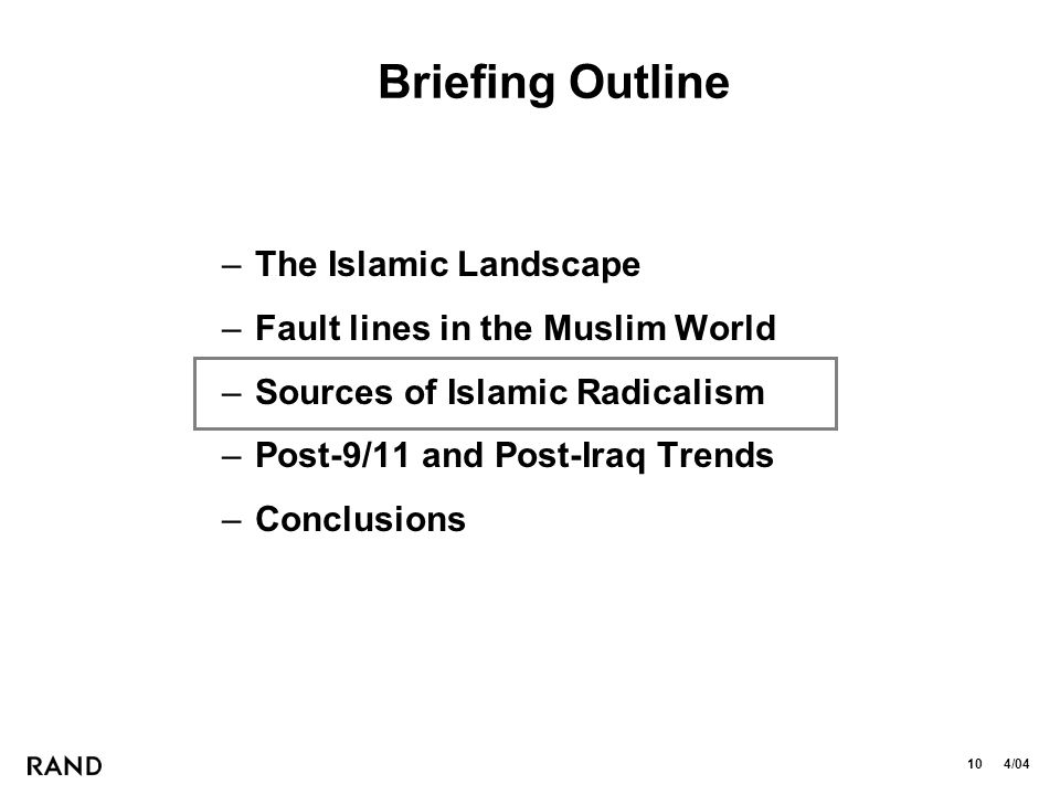 10 4/04 Briefing Outline –The Islamic Landscape –Fault lines in the Muslim World –Sources of Islamic Radicalism –Post-9/11 and Post-Iraq Trends –Conclusions