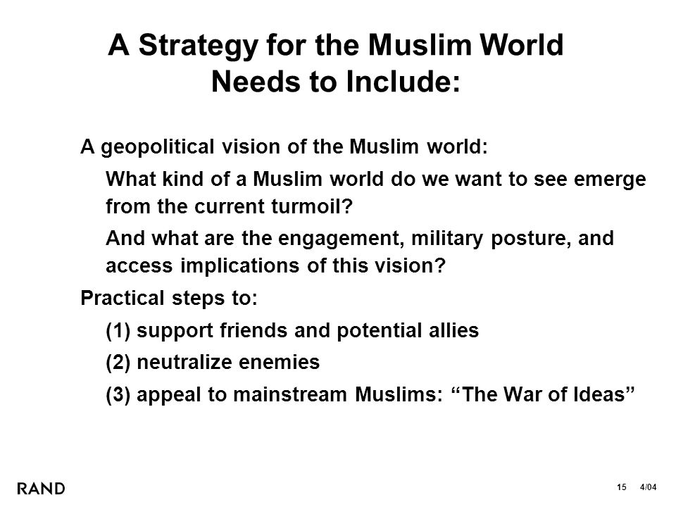 15 4/04 A Strategy for the Muslim World Needs to Include: A geopolitical vision of the Muslim world: What kind of a Muslim world do we want to see emerge from the current turmoil.