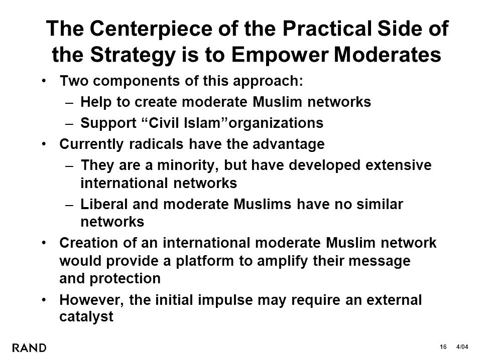 16 4/04 The Centerpiece of the Practical Side of the Strategy is to Empower Moderates Two components of this approach: –Help to create moderate Muslim networks –Support Civil Islam organizations Currently radicals have the advantage –They are a minority, but have developed extensive international networks –Liberal and moderate Muslims have no similar networks Creation of an international moderate Muslim network would provide a platform to amplify their message and protection However, the initial impulse may require an external catalyst