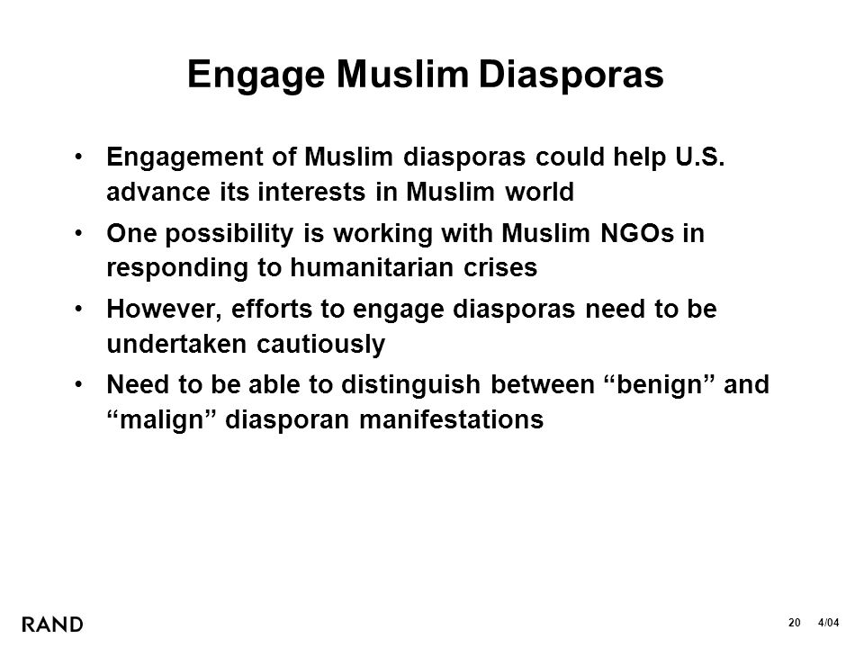20 4/04 Engage Muslim Diasporas Engagement of Muslim diasporas could help U.S. advance its interests in Muslim world One possibility is working with M