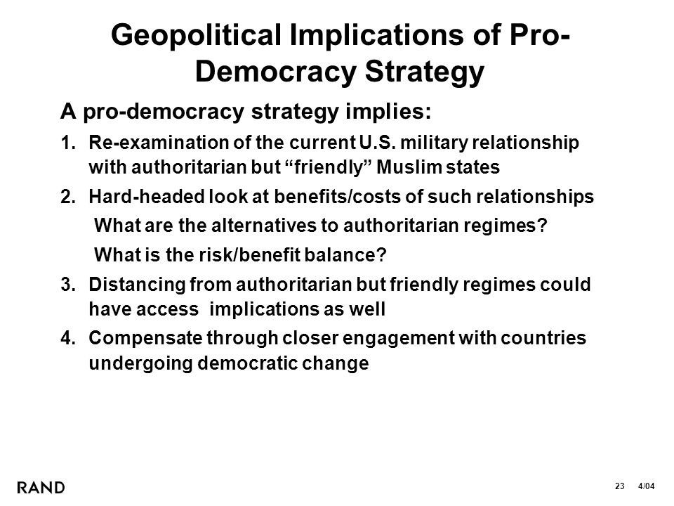 23 4/04 Geopolitical Implications of Pro- Democracy Strategy A pro-democracy strategy implies: 1.Re-examination of the current U.S.