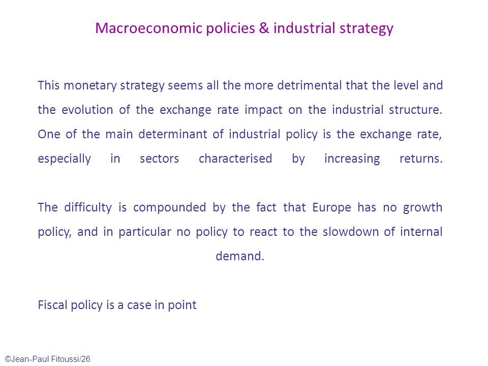 ©Jean-Paul Fitoussi/26 Macroeconomic policies & industrial strategy This monetary strategy seems all the more detrimental that the level and the evolution of the exchange rate impact on the industrial structure.