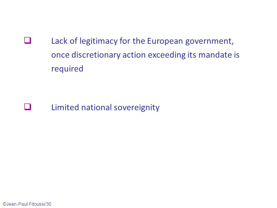©Jean-Paul Fitoussi/30  Lack of legitimacy for the European government, once discretionary action exceeding its mandate is required  Limited national sovereignity