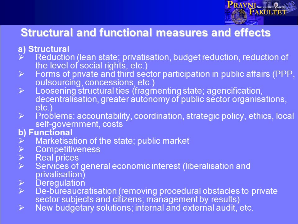 Structural and functional measures and effects a) Structural  Reduction (lean state; privatisation, budget reduction, reduction of the level of social rights, etc.)  Forms of private and third sector participation in public affairs (PPP, outsourcing, concessions, etc.)  Loosening structural ties (fragmenting state; agencification, decentralisation, greater autonomy of public sector organisations, etc.)  Problems: accountability, coordination, strategic policy, ethics, local self-government, costs b) Functional  Marketisation of the state; public market  Competitiveness  Real prices  Services of general economic interest (liberalisation and privatisation)  Deregulation  De-bureaucratisation (removing procedural obstacles to private sector subjects and citizens; management by results)  New budgetary solutions; internal and external audit, etc.