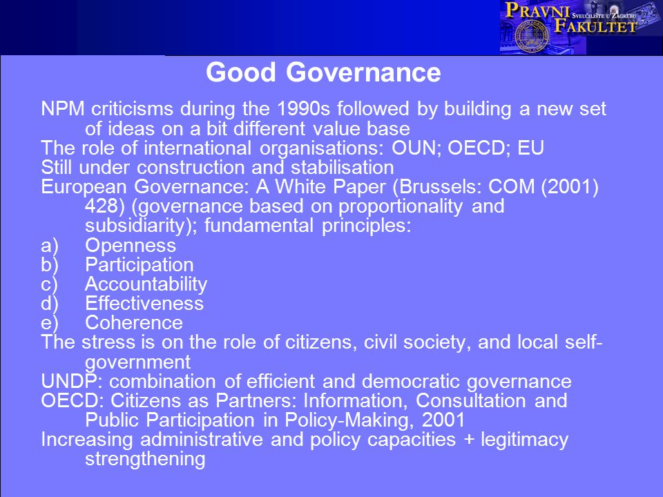 Good Governance NPM criticisms during the 1990s followed by building a new set of ideas on a bit different value base The role of international organisations: OUN; OECD; EU Still under construction and stabilisation European Governance: A White Paper (Brussels: COM (2001) 428) (governance based on proportionality and subsidiarity); fundamental principles: a)Openness b)Participation c)Accountability d)Effectiveness e)Coherence The stress is on the role of citizens, civil society, and local self- government UNDP: combination of efficient and democratic governance OECD: Citizens as Partners: Information, Consultation and Public Participation in Policy-Making, 2001 Increasing administrative and policy capacities + legitimacy strengthening