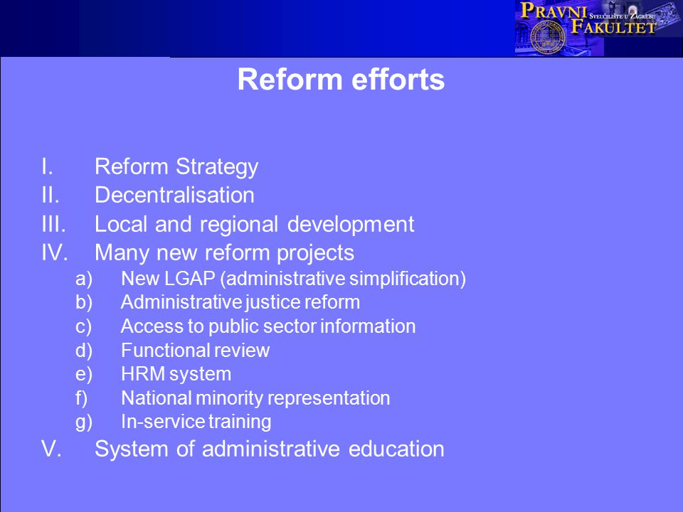 Reform efforts I.Reform Strategy II.Decentralisation III.Local and regional development IV.Many new reform projects a)New LGAP (administrative simplification) b)Administrative justice reform c)Access to public sector information d)Functional review e)HRM system f)National minority representation g)In-service training V.System of administrative education