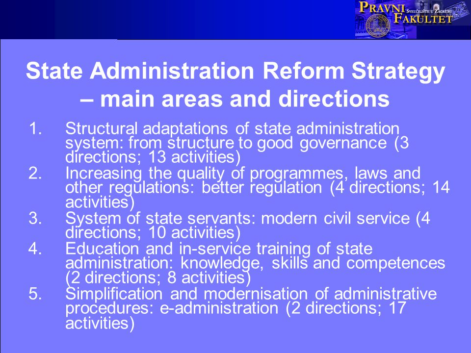 State Administration Reform Strategy – main areas and directions 1.Structural adaptations of state administration system: from structure to good governance (3 directions; 13 activities) 2.Increasing the quality of programmes, laws and other regulations: better regulation (4 directions; 14 activities) 3.System of state servants: modern civil service (4 directions; 10 activities) 4.Education and in-service training of state administration: knowledge, skills and competences (2 directions; 8 activities) 5.Simplification and modernisation of administrative procedures: e-administration (2 directions; 17 activities)