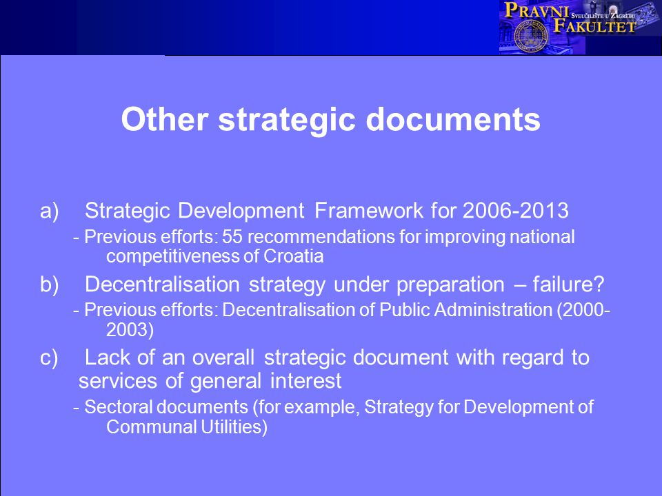 Other strategic documents a) Strategic Development Framework for 2006-2013 - Previous efforts: 55 recommendations for improving national competitiveness of Croatia b) Decentralisation strategy under preparation – failure.