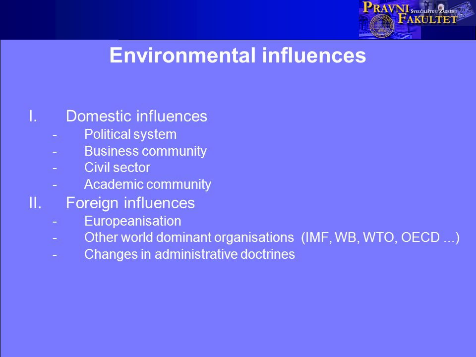 Environmental influences I.Domestic influences -Political system -Business community -Civil sector -Academic community II.Foreign influences -Europeanisation -Other world dominant organisations (IMF, WB, WTO, OECD...) -Changes in administrative doctrines
