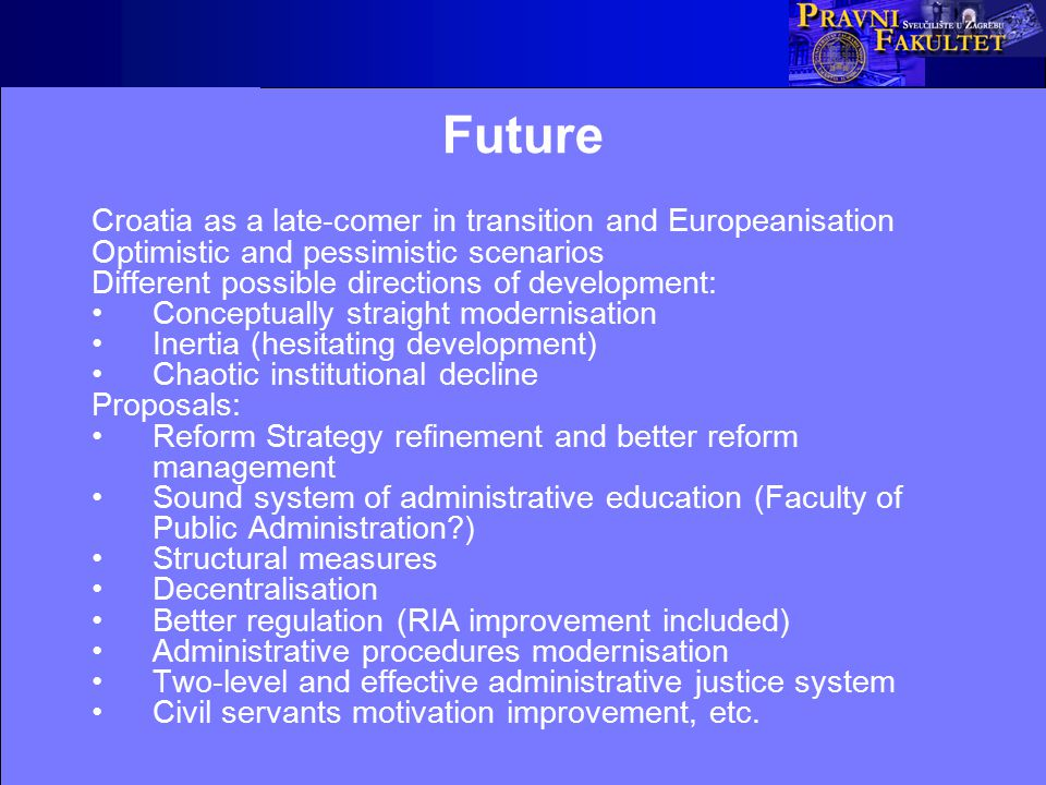Future Croatia as a late-comer in transition and Europeanisation Optimistic and pessimistic scenarios Different possible directions of development: Conceptually straight modernisation Inertia (hesitating development) Chaotic institutional decline Proposals: Reform Strategy refinement and better reform management Sound system of administrative education (Faculty of Public Administration?) Structural measures Decentralisation Better regulation (RIA improvement included) Administrative procedures modernisation Two-level and effective administrative justice system Civil servants motivation improvement, etc.