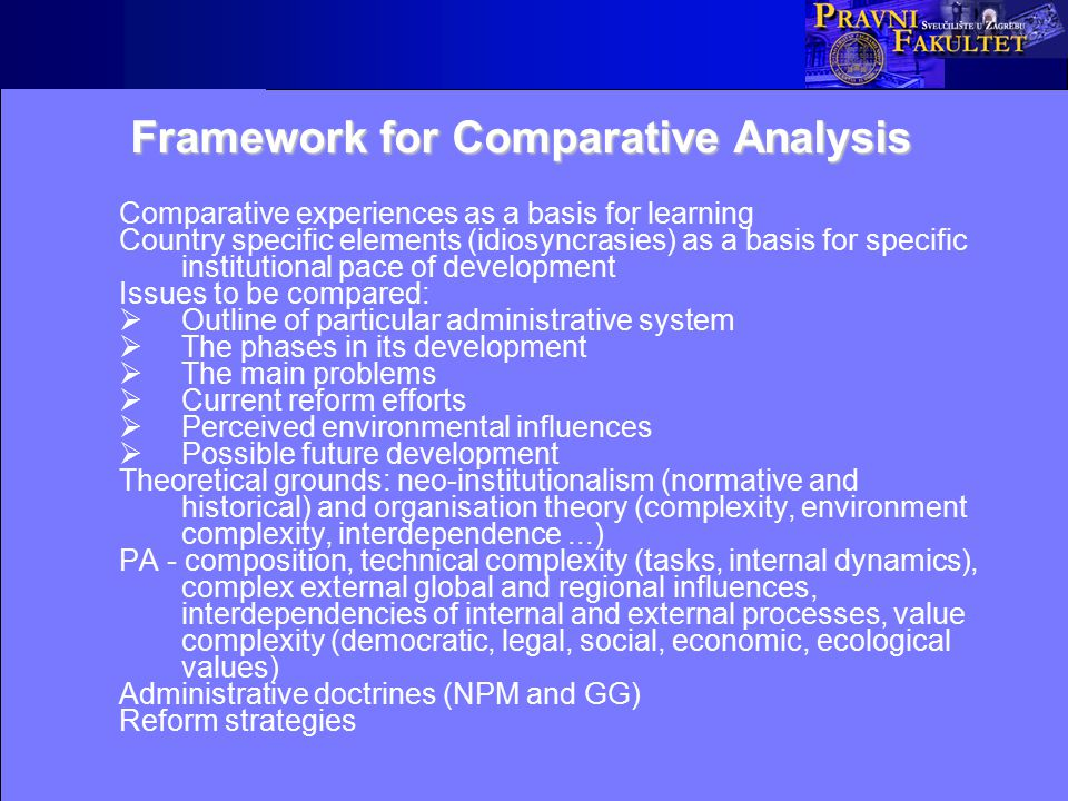 Framework for Comparative Analysis Comparative experiences as a basis for learning Country specific elements (idiosyncrasies) as a basis for specific institutional pace of development Issues to be compared:  Outline of particular administrative system  The phases in its development  The main problems  Current reform efforts  Perceived environmental influences  Possible future development Theoretical grounds: neo-institutionalism (normative and historical) and organisation theory (complexity, environment complexity, interdependence...) PA - composition, technical complexity (tasks, internal dynamics), complex external global and regional influences, interdependencies of internal and external processes, value complexity (democratic, legal, social, economic, ecological values) Administrative doctrines (NPM and GG) Reform strategies