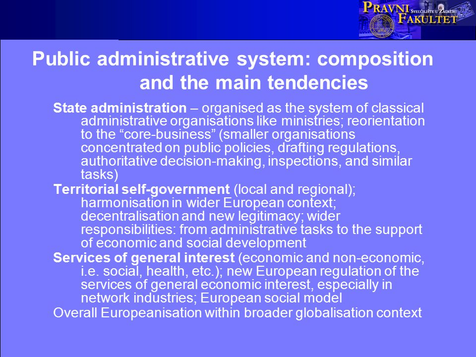 Public administrative system: composition and the main tendencies State administration – organised as the system of classical administrative organisations like ministries; reorientation to the core-business (smaller organisations concentrated on public policies, drafting regulations, authoritative decision-making, inspections, and similar tasks) Territorial self-government (local and regional); harmonisation in wider European context; decentralisation and new legitimacy; wider responsibilities: from administrative tasks to the support of economic and social development Services of general interest (economic and non-economic, i.e.