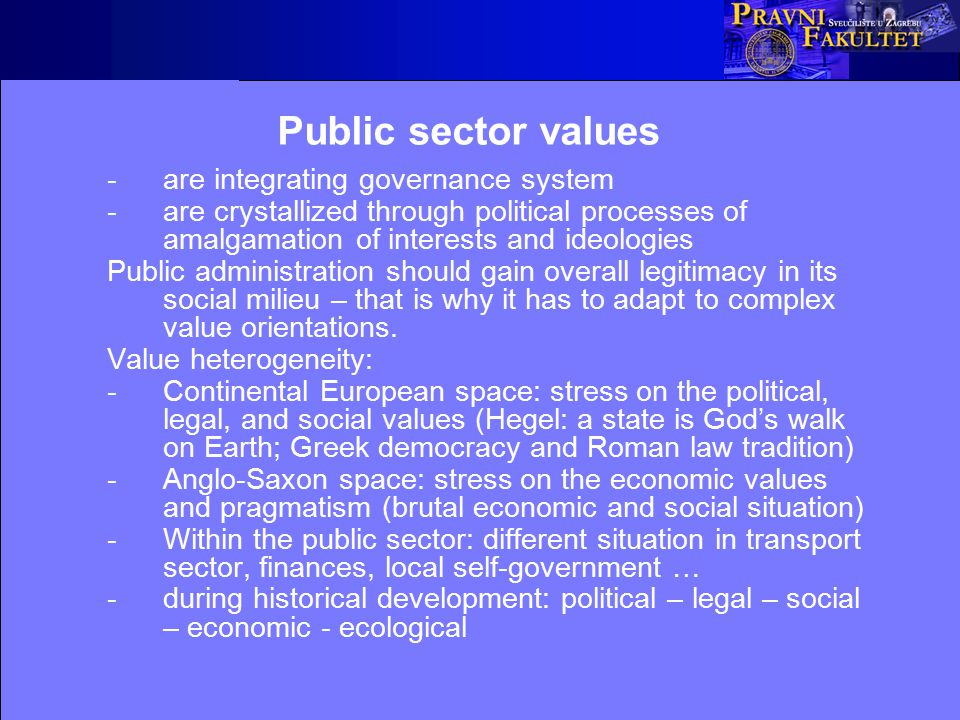 Types of public sector values Political (democratic): accountability, publicness, transparency, responsiveness, political decentralisation, openness, legitimacy, flexibility (user-friendliness) Legal: the rule of law, legality (organisational, substantive, procedural, with regard to competence), legal responsibility (for damage caused by illegal functioning, or disciplinary responsibility), legal certainty, protection of fundamental rights and freedoms, equality, impartiality, due process, court supervision Social: social justice, solidarity, social sensibility, care, charity, sympathy, mercy, assistance to the citizens, cultural diversity, respect of national, sexual, and other minorities Ecological: protection of natural environment, protection of biological diversity, careful management of natural resources, life in harmony with nature Economic: the three Es (economy, efficiency, effectiveness), quality, market-orientation and private sector-orientation, competitiveness, entrepreneurship