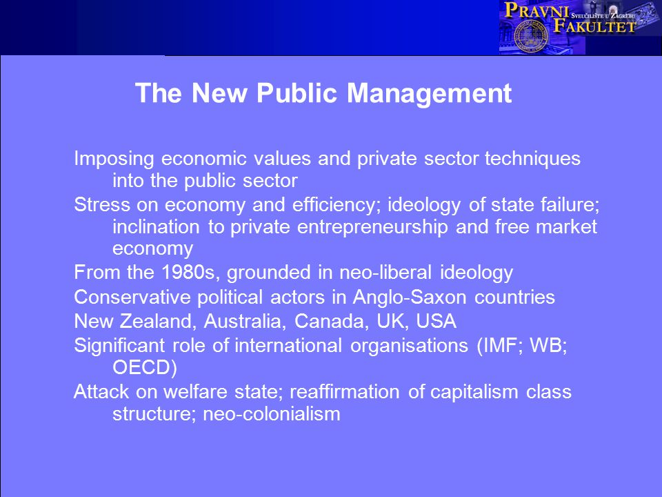 The New Public Management Imposing economic values and private sector techniques into the public sector Stress on economy and efficiency; ideology of state failure; inclination to private entrepreneurship and free market economy From the 1980s, grounded in neo-liberal ideology Conservative political actors in Anglo-Saxon countries New Zealand, Australia, Canada, UK, USA Significant role of international organisations (IMF; WB; OECD) Attack on welfare state; reaffirmation of capitalism class structure; neo-colonialism