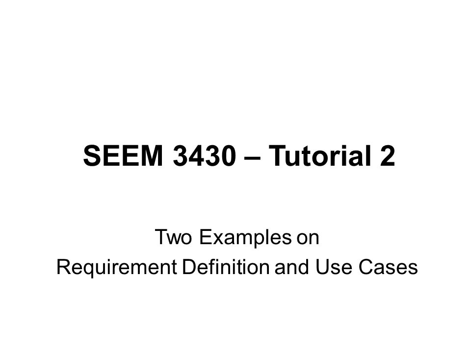 SEEM 3430 – Tutorial 2 Two Examples on Requirement Definition and Use Cases