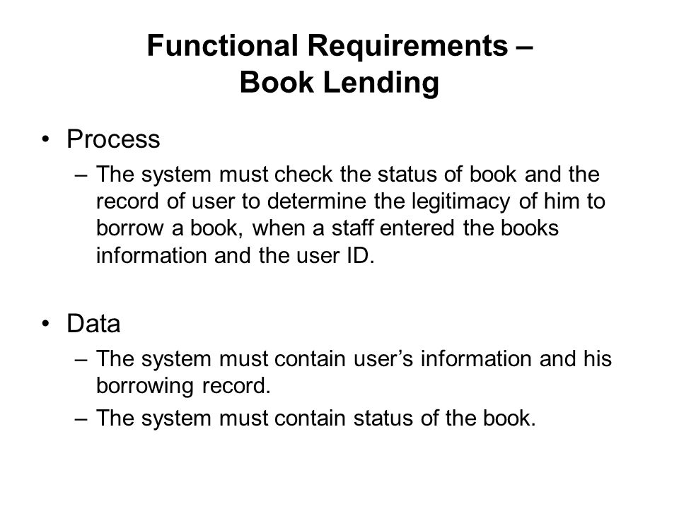 Functional Requirements – Book Lending Process –The system must check the status of book and the record of user to determine the legitimacy of him to borrow a book, when a staff entered the books information and the user ID.